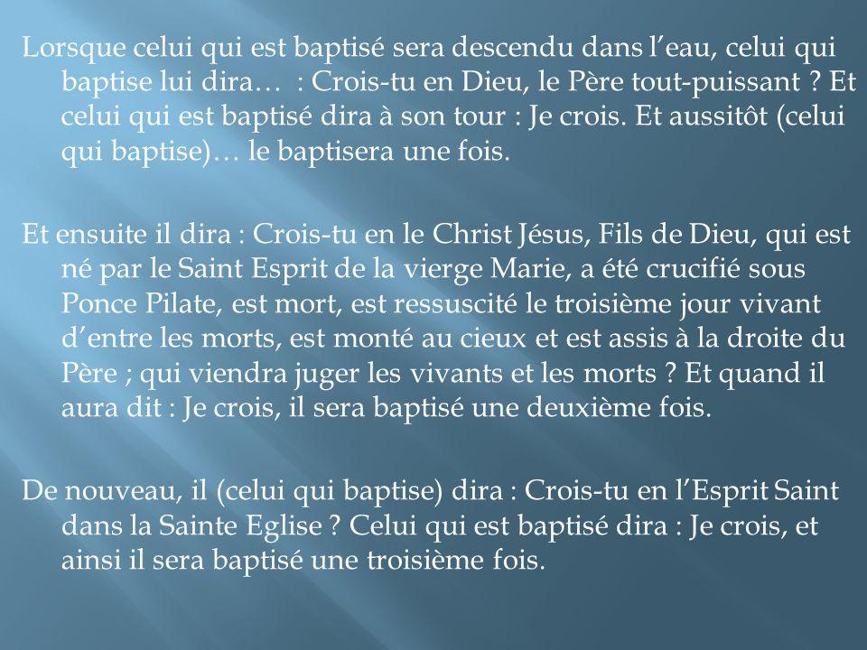 Lorsque celui qui est baptisé sera descendu dans leau, celui qui baptise lui dira… : Crois-tu en Dieu, le Père tout-puissant ? Et celui qui est baptis