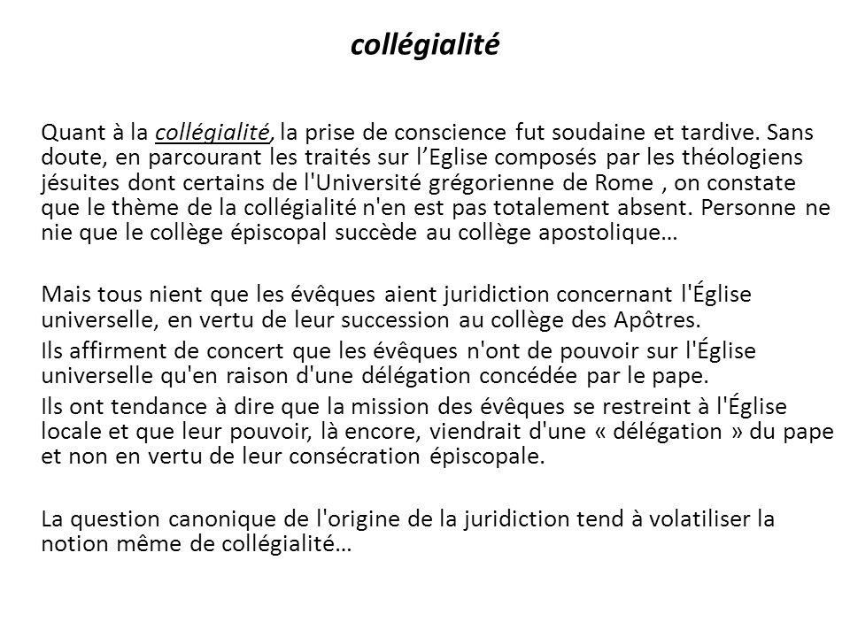 collégialité Quant à la collégialité, la prise de conscience fut soudaine et tardive. Sans doute, en parcourant les traités sur lEglise composés par l