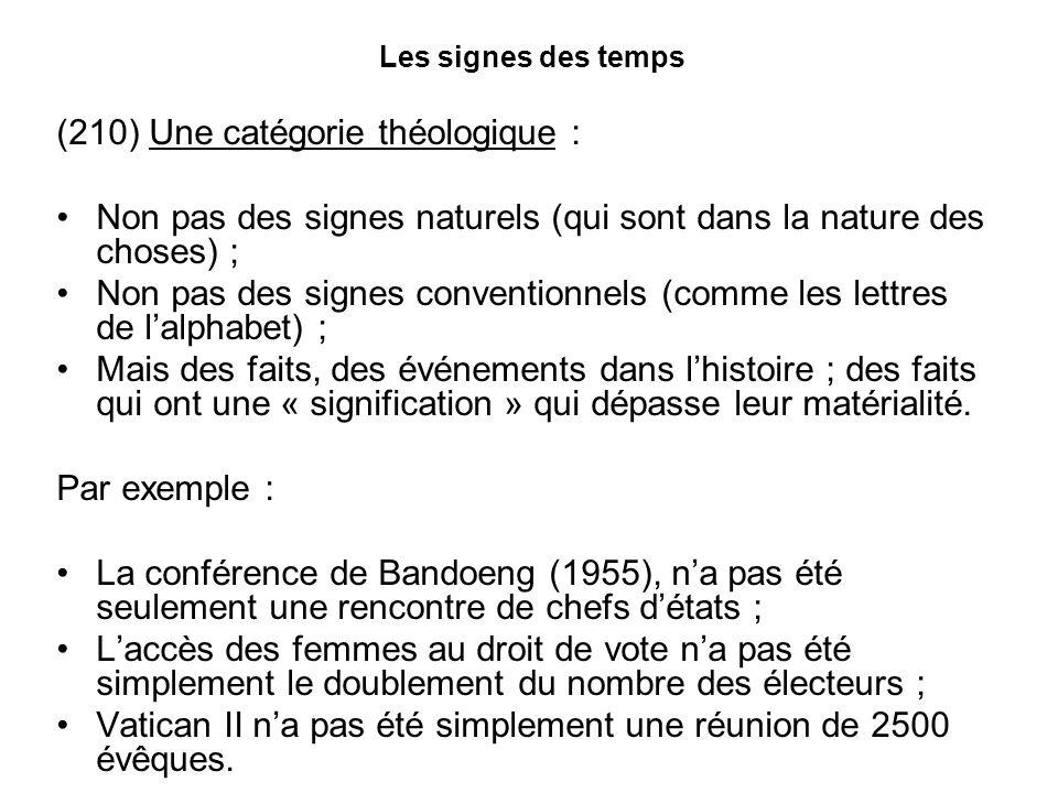 Les signes des temps (210) Une catégorie théologique : Non pas des signes naturels (qui sont dans la nature des choses) ; Non pas des signes conventionnels (comme les lettres de lalphabet) ; Mais des faits, des événements dans lhistoire ; des faits qui ont une « signification » qui dépasse leur matérialité.