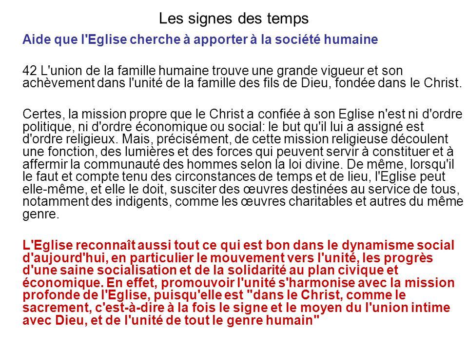 Les signes des temps Aide que l Eglise cherche à apporter à la société humaine 42 L union de la famille humaine trouve une grande vigueur et son achèvement dans l unité de la famille des fils de Dieu, fondée dans le Christ.