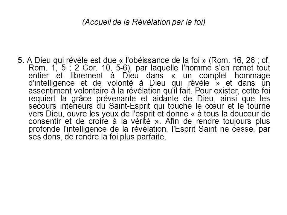(Accueil de la Révélation par la foi) 5. A Dieu qui révèle est due « l'obéissance de la foi » (Rom. 16, 26 ; cf. Rom. 1, 5 ; 2 Cor. 10, 5-6), par laqu