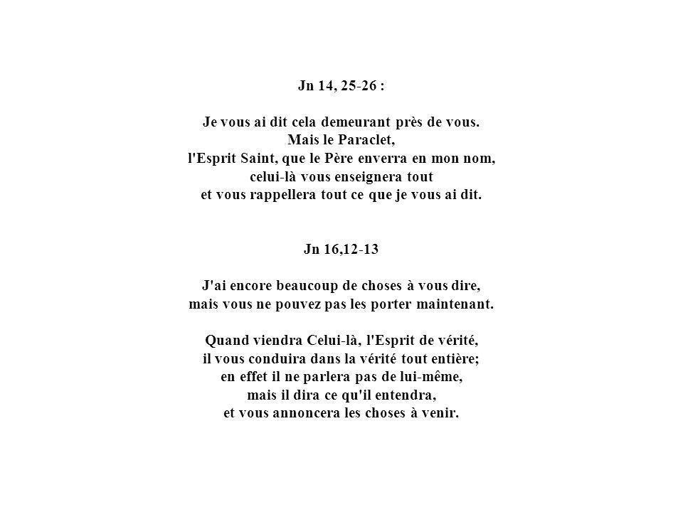 Jn 14, 25-26 : Je vous ai dit cela demeurant près de vous. Mais le Paraclet, l'Esprit Saint, que le Père enverra en mon nom, celui-là vous enseignera