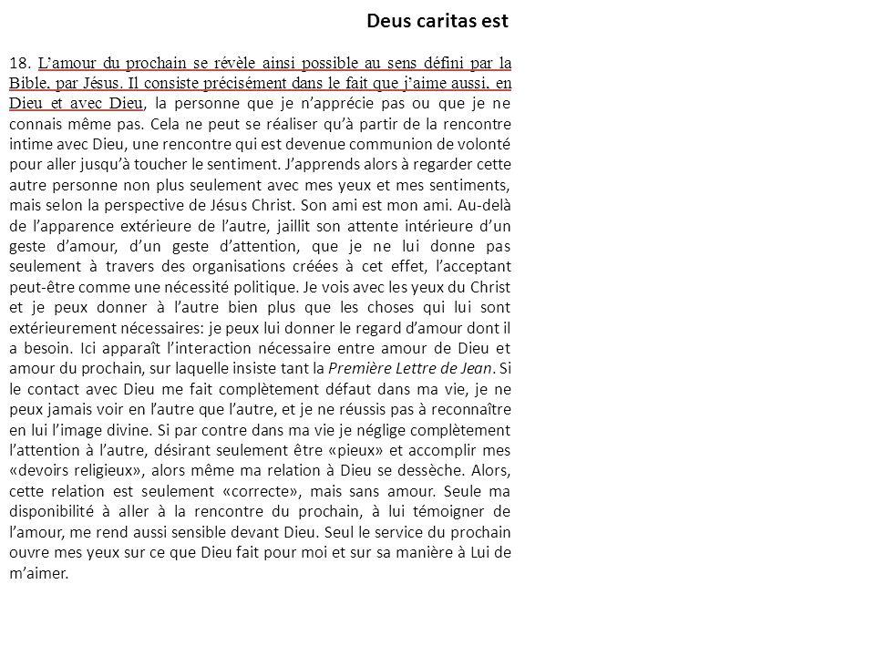 Deus caritas est 18. Lamour du prochain se révèle ainsi possible au sens défini par la Bible, par Jésus. Il consiste précisément dans le fait que jaim