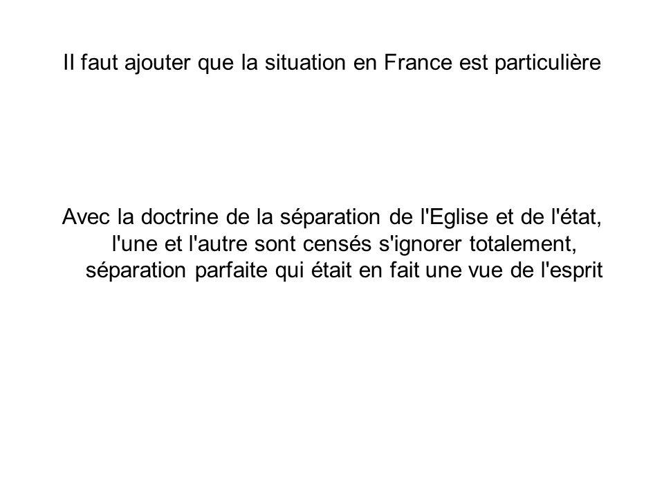 II faut ajouter que la situation en France est particulière Avec la doctrine de la séparation de l Eglise et de l état, l une et l autre sont censés s ignorer totalement, séparation parfaite qui était en fait une vue de l esprit