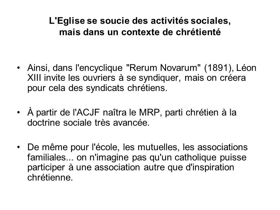 L Eglise se soucie des activités sociales, mais dans un contexte de chrétienté Ainsi, dans l encyclique Rerum Novarum (1891), Léon XIII invite les ouvriers à se syndiquer, mais on créera pour cela des syndicats chrétiens.