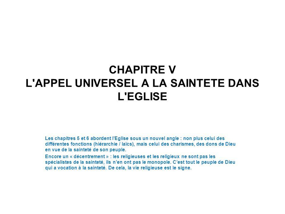 CHAPITRE V L'APPEL UNIVERSEL A LA SAINTETE DANS L'EGLISE Les chapitres 5 et 6 abordent lEglise sous un nouvel angle : non plus celui des différentes f