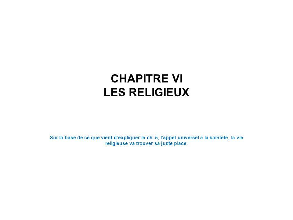 CHAPITRE VI LES RELIGIEUX Sur la base de ce que vient dexpliquer le ch. 5, lappel universel à la sainteté, la vie religieuse va trouver sa juste place