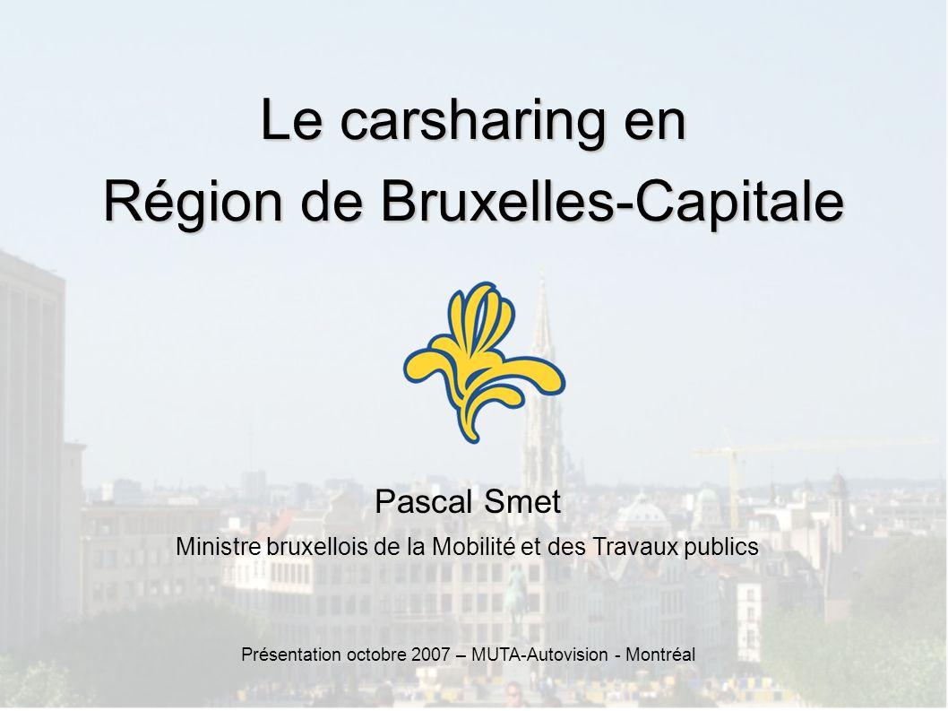 Le carsharing en Région de Bruxelles-Capitale Pascal Smet Ministre bruxellois de la Mobilité et des Travaux publics Présentation octobre 2007 – MUTA-Autovision - Montréal