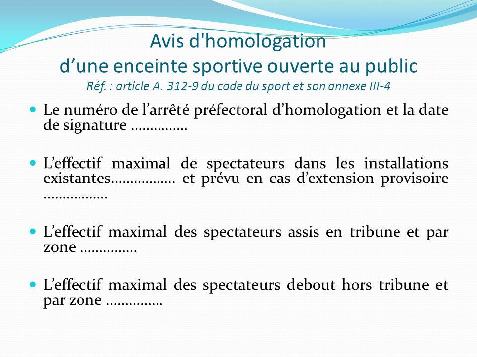 Avis d'homologation dune enceinte sportive ouverte au public Réf. : article A. 312-9 du code du sport et son annexe III-4 Le numéro de larrêté préfect