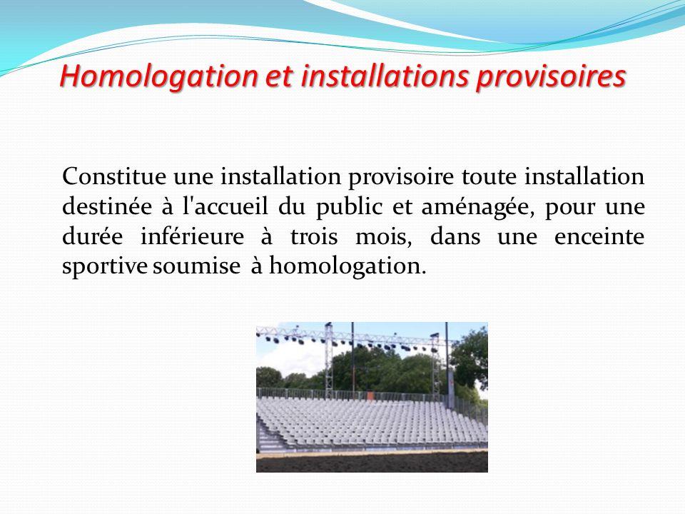 Homologation et installations provisoires Constitue une installation provisoire toute installation destinée à l'accueil du public et aménagée, pour un