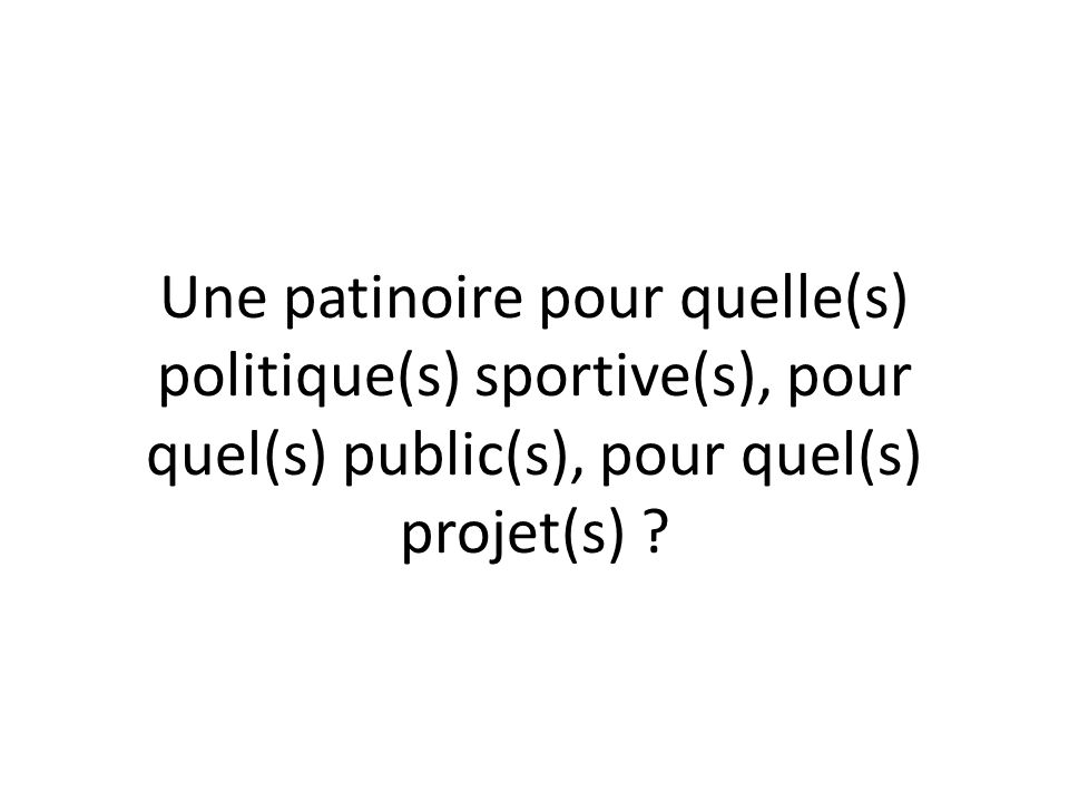 Une patinoire pour quelle(s) politique(s) sportive(s), pour quel(s) public(s), pour quel(s) projet(s) ?