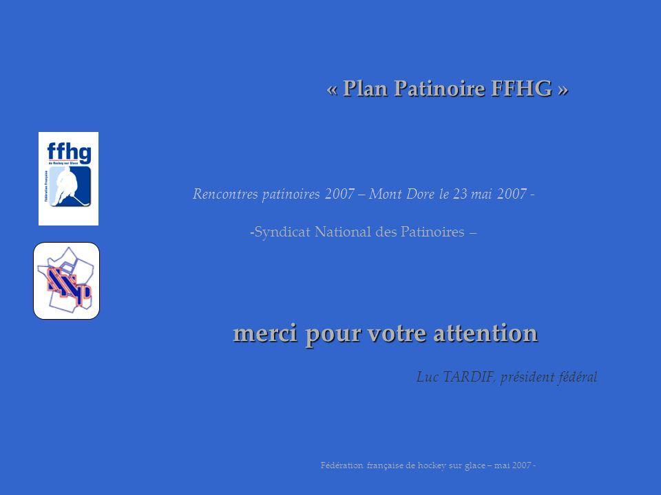 « Plan Patinoire FFHG » merci pour votre attention Fédération française de hockey sur glace – mai 2007 - Luc TARDIF, président fédéral Rencontres pati