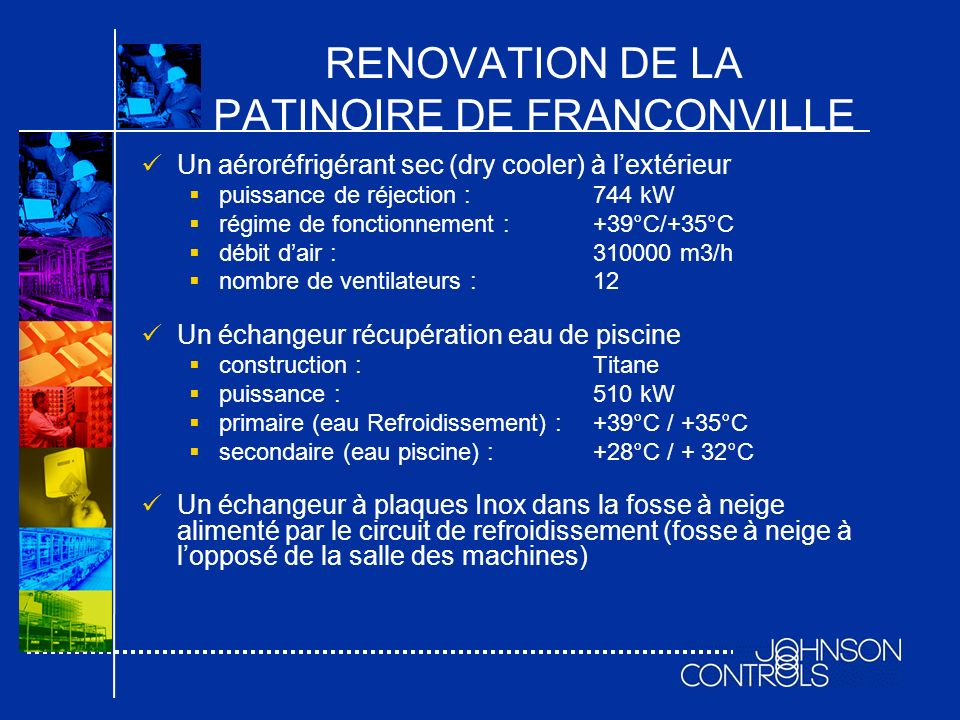 RENOVATION DE LA PATINOIRE DE FRANCONVILLE Un aéroréfrigérant sec (dry cooler) à lextérieur puissance de réjection :744 kW régime de fonctionnement :+