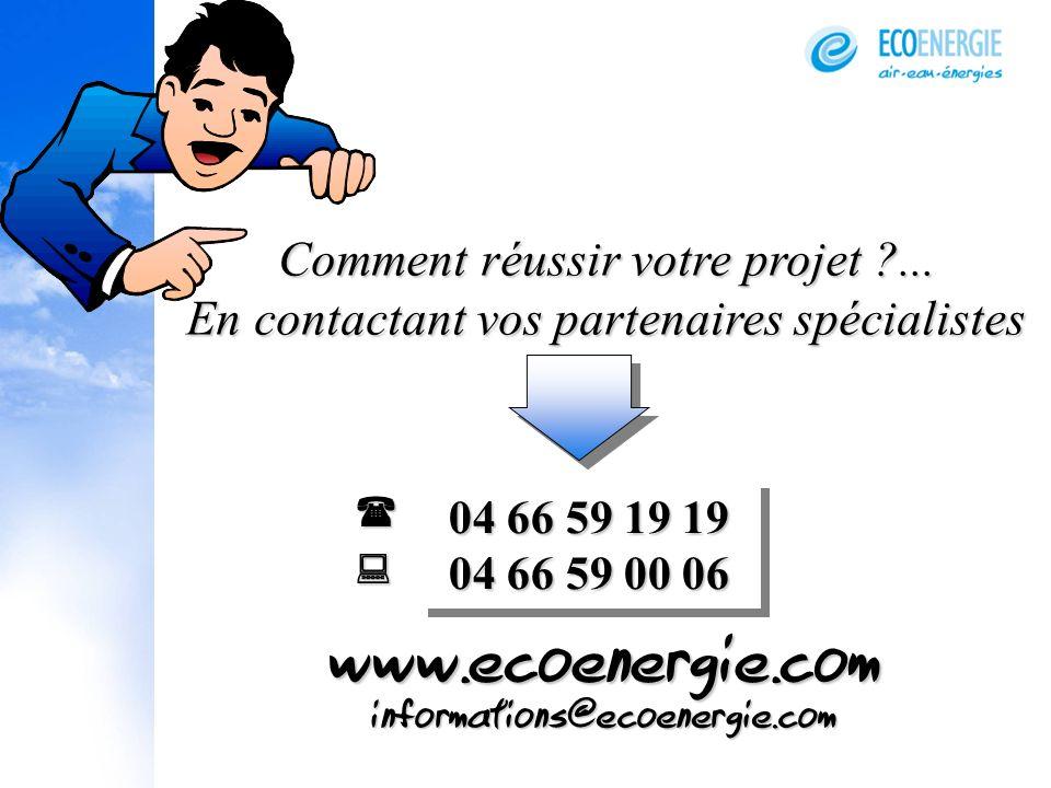 Comment réussir votre projet ?... En contactant vos partenaires spécialistes 04 66 59 19 19 04 66 59 00 06 informations@ecoenergie.com www.ecoenergie.