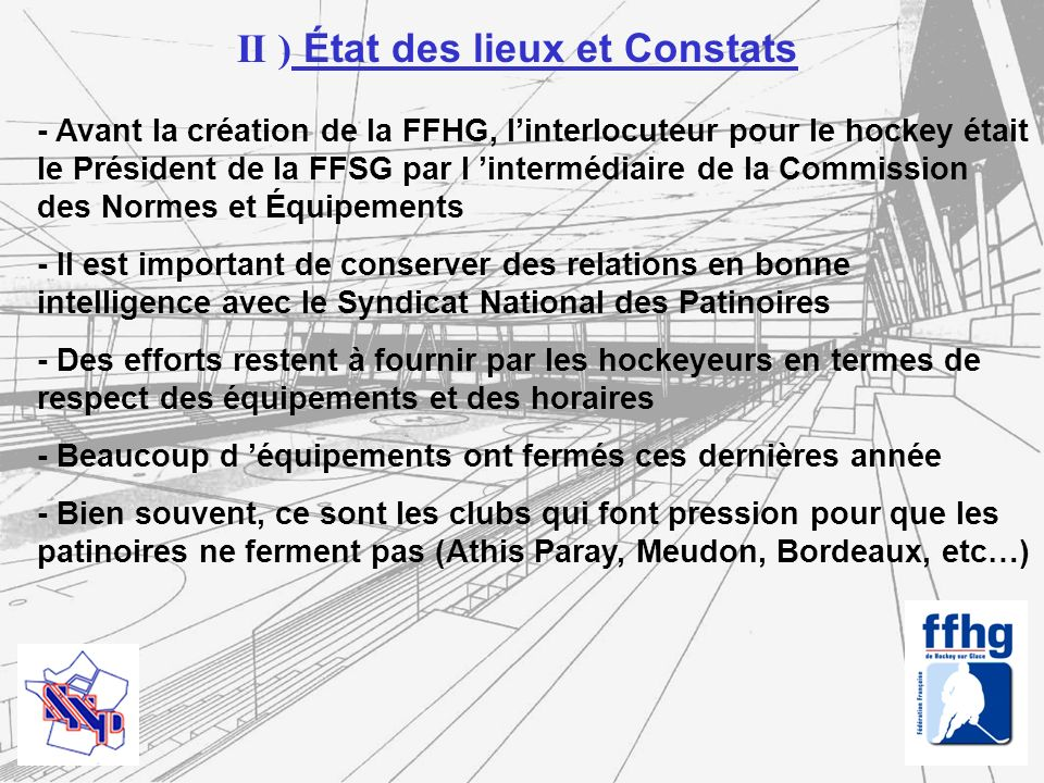 - Nécessité de garder des ponts entre les 2 fédérations, notamment en amont des projets de création de patinoires - Lobbying commun auprès des pouvoirs publics : développement du nombre de patinoires - Patinoire : un terrain sportif - Réhabilitation et mise aux normes du parc existant - Mise en place déducateurs plus nombreux - Effort particulier dans les banlieues où l éducation par le sport à un rôle important à jouer - Assistance aux Directeurs de patinoires III ) Organisation FFHG / FFSG sur la question des patinoires
