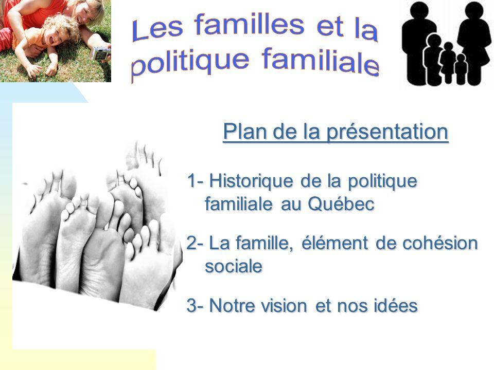 Plan de la présentation 1- Historique de la politique familiale au Québec 2- La famille, élément de cohésion sociale 3- Notre vision et nos idées