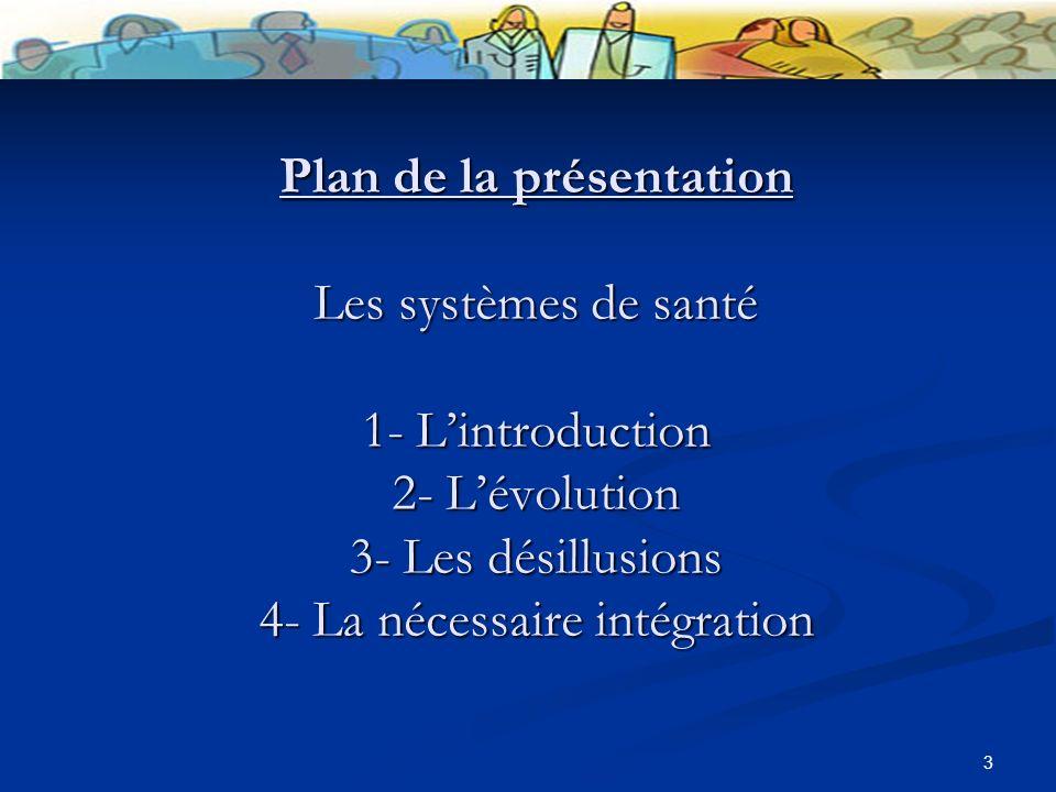 3 Plan de la présentation Les systèmes de santé 1- Lintroduction 2- Lévolution 3- Les désillusions 4- La nécessaire intégration