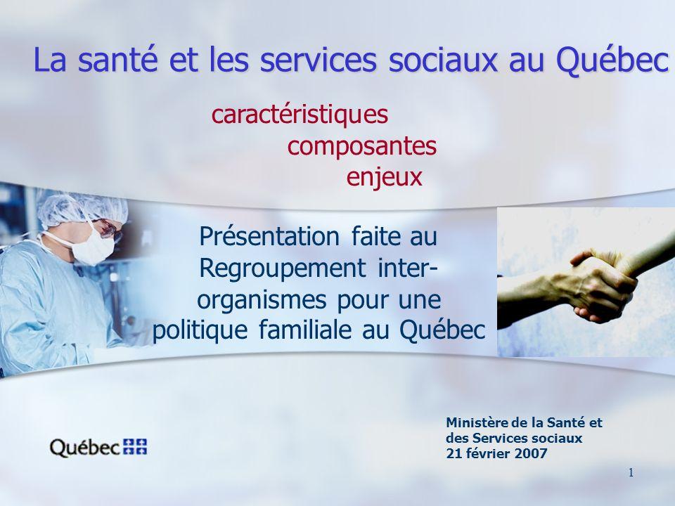 1 La santé et les services sociaux au Québec Ministère de la Santé et des Services sociaux 21 février 2007 Présentation faite au Regroupement inter- organismes pour une politique familiale au Québec caractéristiques composantes enjeux