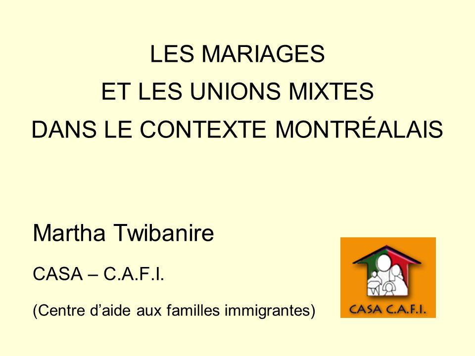 LES MARIAGES ET LES UNIONS MIXTES DANS LE CONTEXTE MONTRÉALAIS Martha Twibanire CASA – C.A.F.I. (Centre daide aux familles immigrantes)