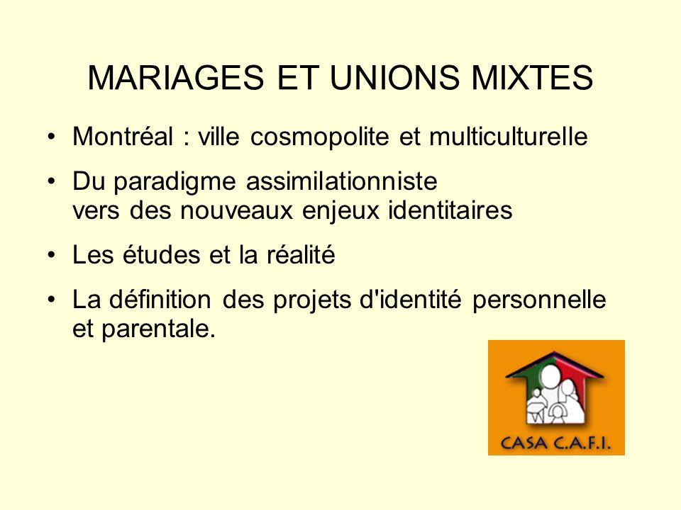 MARIAGES ET UNIONS MIXTES Montréal : ville cosmopolite et multiculturelle Du paradigme assimilationniste vers des nouveaux enjeux identitaires Les études et la réalité La définition des projets d identité personnelle et parentale.