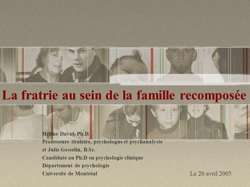 La fratrie au sein de la famille recomposée Hélène David, Ph.D. Professeure titulaire, psychologue et psychanalyste et Julie Gosselin, B.Sc. Candidate