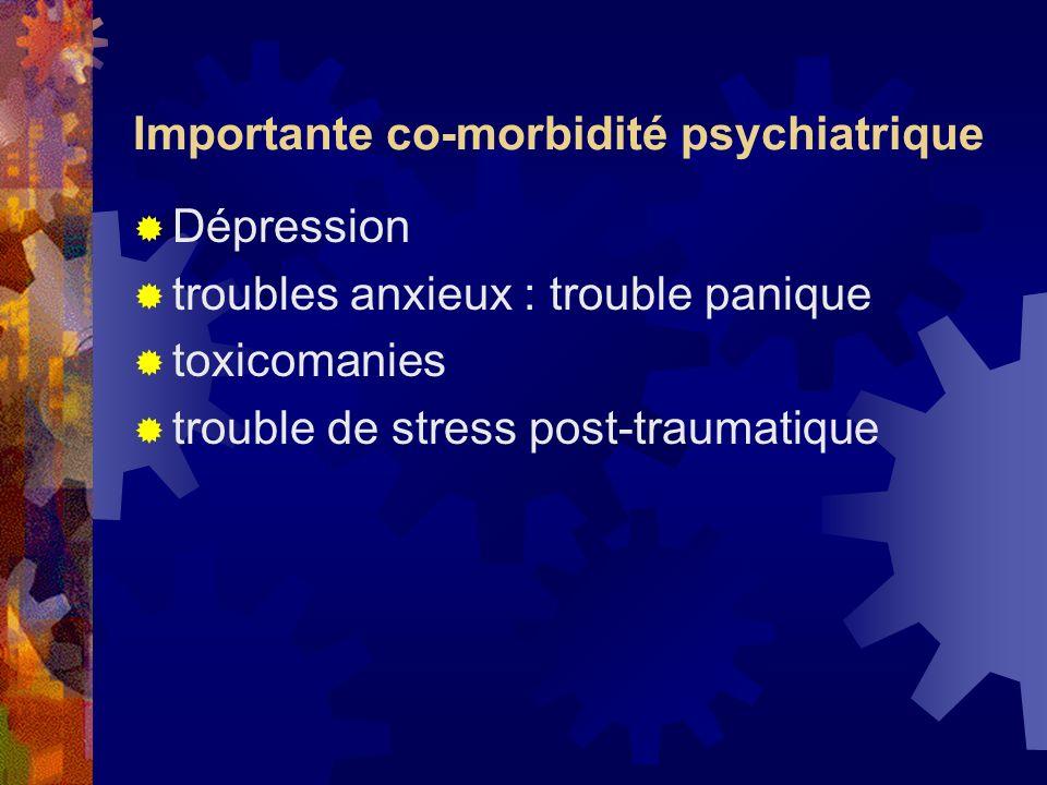 Importante co-morbidité psychiatrique Dépression troubles anxieux : trouble panique toxicomanies trouble de stress post-traumatique