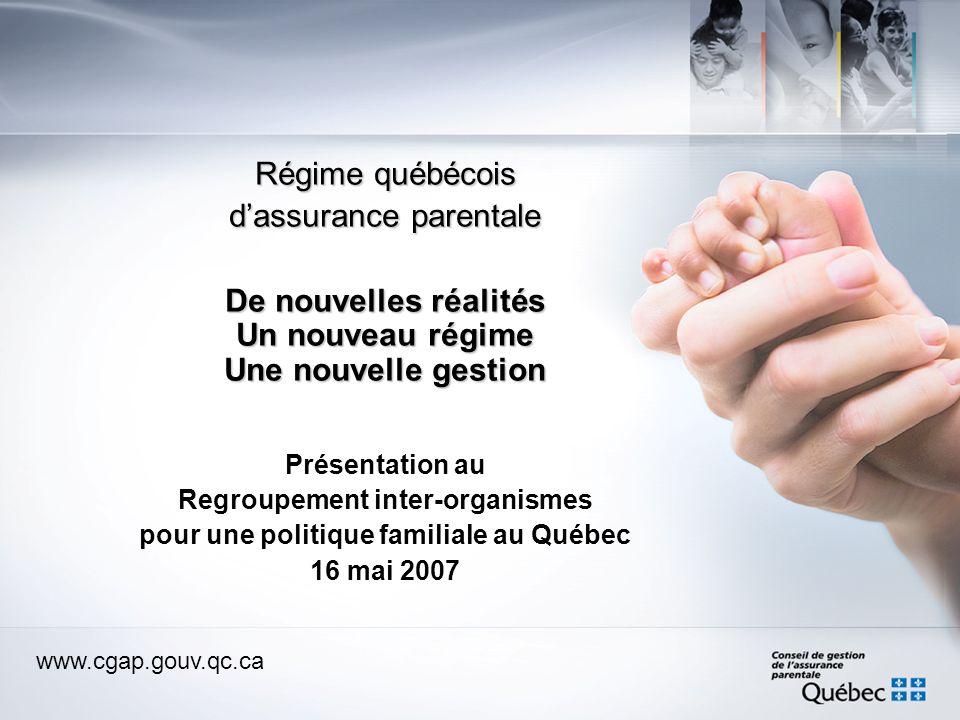 www.cgap.gouv.qc.ca Régime québécois dassurance parentale De nouvelles réalités Un nouveau régime Une nouvelle gestion Présentation au Regroupement inter-organismes pour une politique familiale au Québec 16 mai 2007