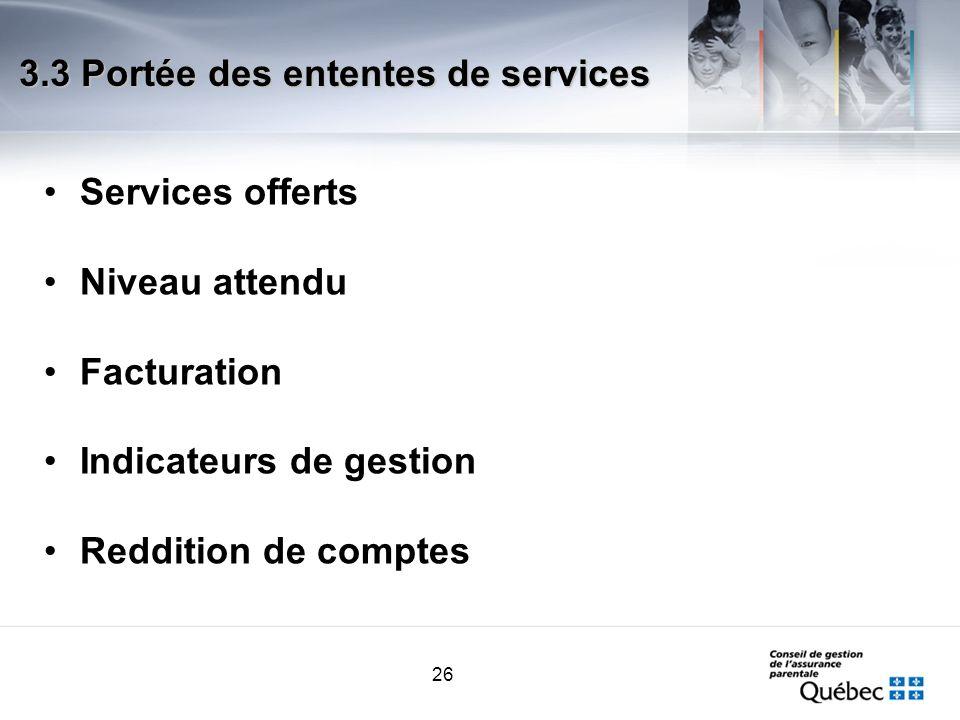26 3.3 Portée des ententes de services Services offerts Niveau attendu Facturation Indicateurs de gestion Reddition de comptes