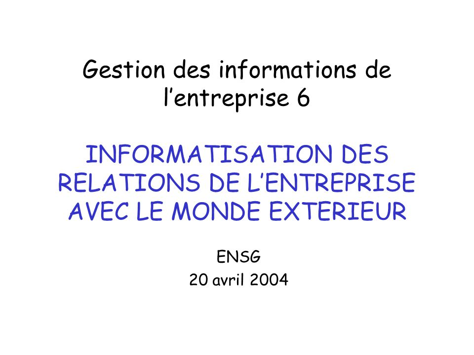 Gestion des informations de lentreprise 6 INFORMATISATION DES RELATIONS DE LENTREPRISE AVEC LE MONDE EXTERIEUR ENSG 20 avril 2004