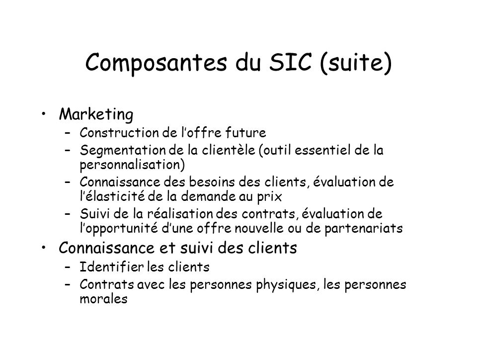 Composantes du SIC (suite) Marketing –Construction de loffre future –Segmentation de la clientèle (outil essentiel de la personnalisation) –Connaissan