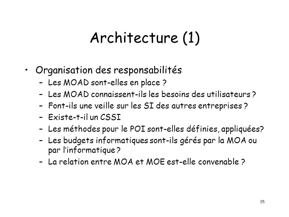 35 Architecture (1) Organisation des responsabilités –Les MOAD sont-elles en place ? –Les MOAD connaissent-ils les besoins des utilisateurs ? –Font-il