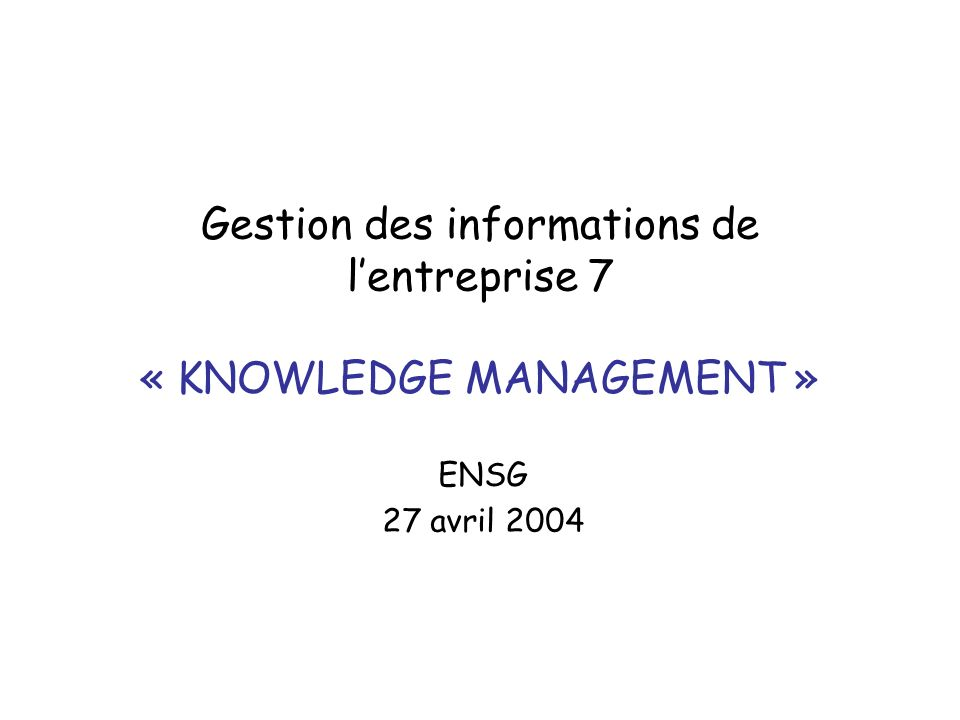 Gestion des informations de lentreprise 7 « KNOWLEDGE MANAGEMENT » ENSG 27 avril 2004