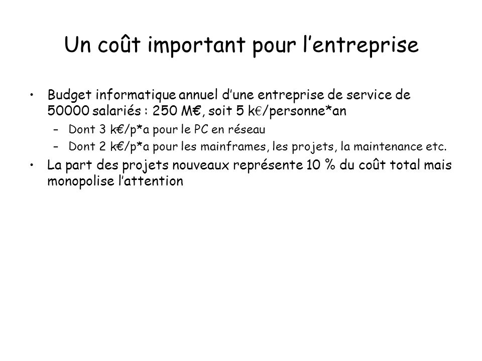 Un coût important pour lentreprise Budget informatique annuel dune entreprise de service de 50000 salariés : 250 M, soit 5 k /personne*an –Dont 3 k/p*a pour le PC en réseau –Dont 2 k/p*a pour les mainframes, les projets, la maintenance etc.