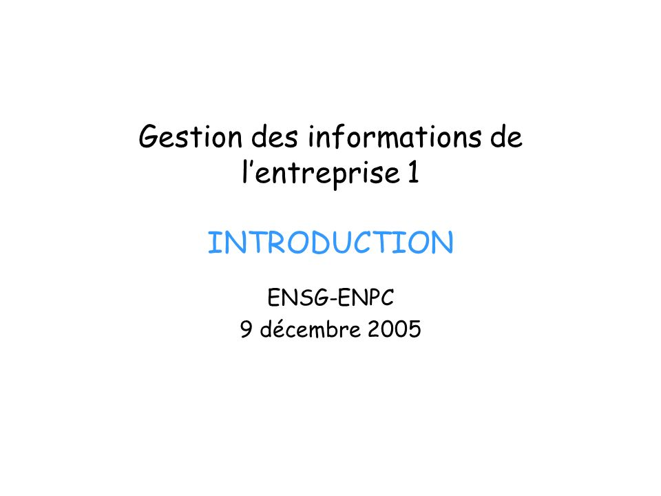 Gestion des informations de lentreprise 1 INTRODUCTION ENSG-ENPC 9 décembre 2005