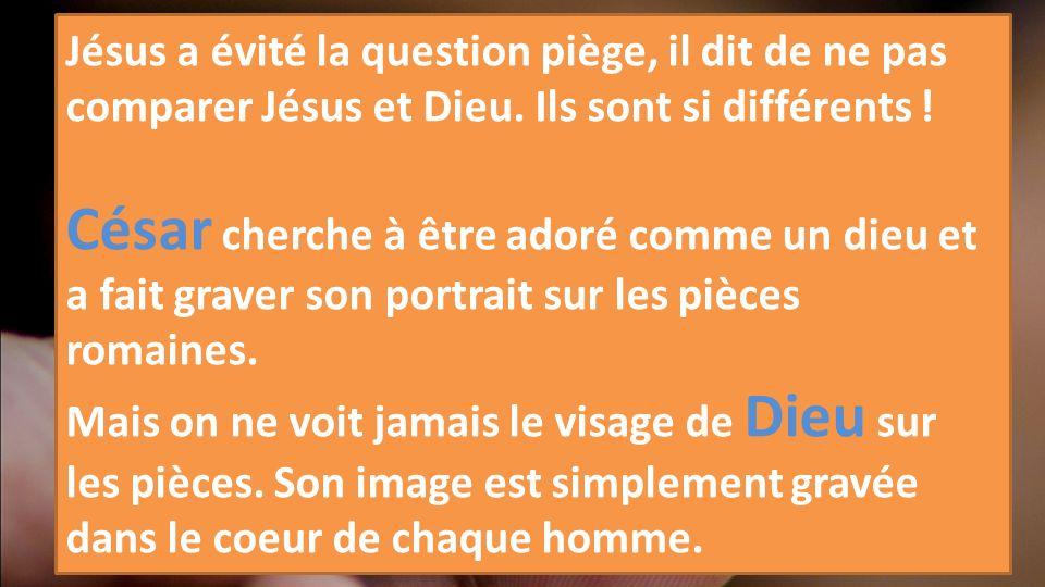 Jésus a évité la question piège, il dit de ne pas comparer Jésus et Dieu. Ils sont si différents ! César cherche à être adoré comme un dieu et a fait