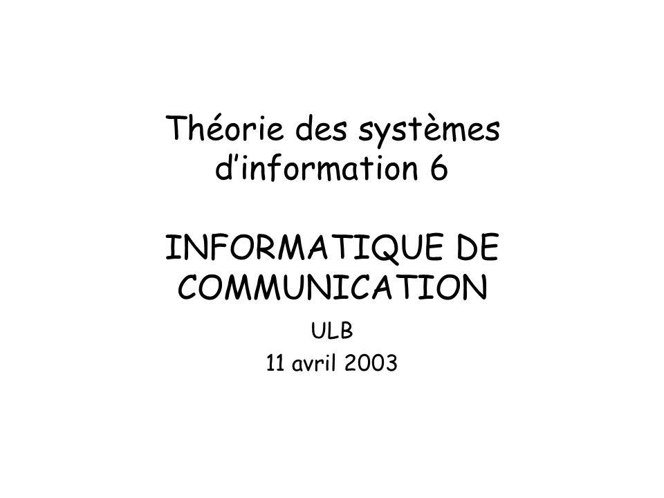 Théorie des systèmes dinformation 6 INFORMATIQUE DE COMMUNICATION ULB 11 avril 2003