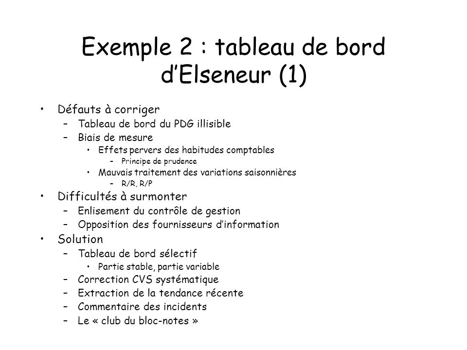 Exemple 2 : tableau de bord dElseneur (1) Défauts à corriger –Tableau de bord du PDG illisible –Biais de mesure Effets pervers des habitudes comptable