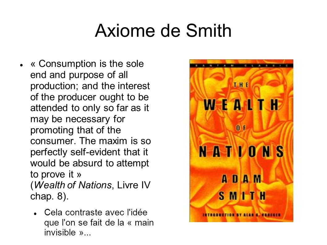 Axiome de Smith « Consumption is the sole end and purpose of all production; and the interest of the producer ought to be attended to only so far as it may be necessary for promoting that of the consumer.