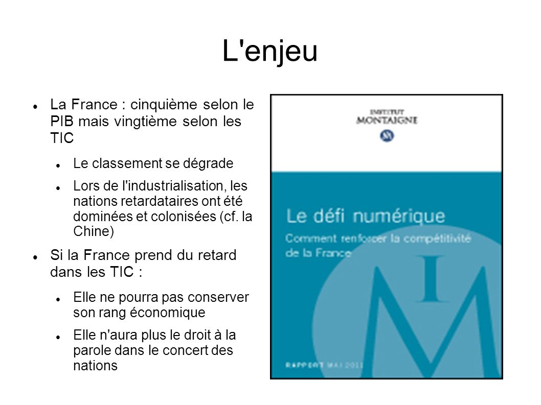 L enjeu La France : cinquième selon le PIB mais vingtième selon les TIC Le classement se dégrade Lors de l industrialisation, les nations retardataires ont été dominées et colonisées (cf.