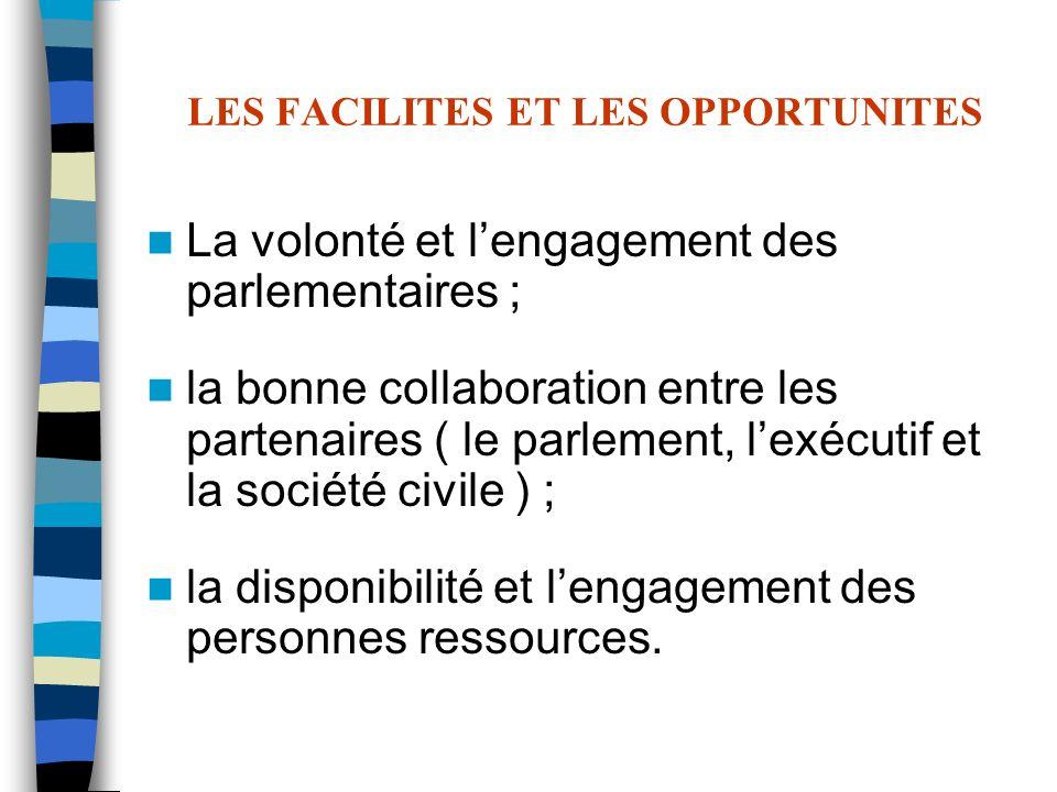 LES FACILITES ET LES OPPORTUNITES La volonté et lengagement des parlementaires ; la bonne collaboration entre les partenaires ( le parlement, lexécuti