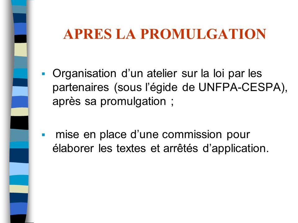 APRES LA PROMULGATION Organisation dun atelier sur la loi par les partenaires (sous légide de UNFPA-CESPA), après sa promulgation ; mise en place dune