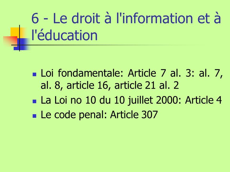 6 - Le droit à l'information et à l'éducation Loi fondamentale: Article 7 al. 3: al. 7, al. 8, article 16, article 21 al. 2 La Loi no 10 du 10 juillet