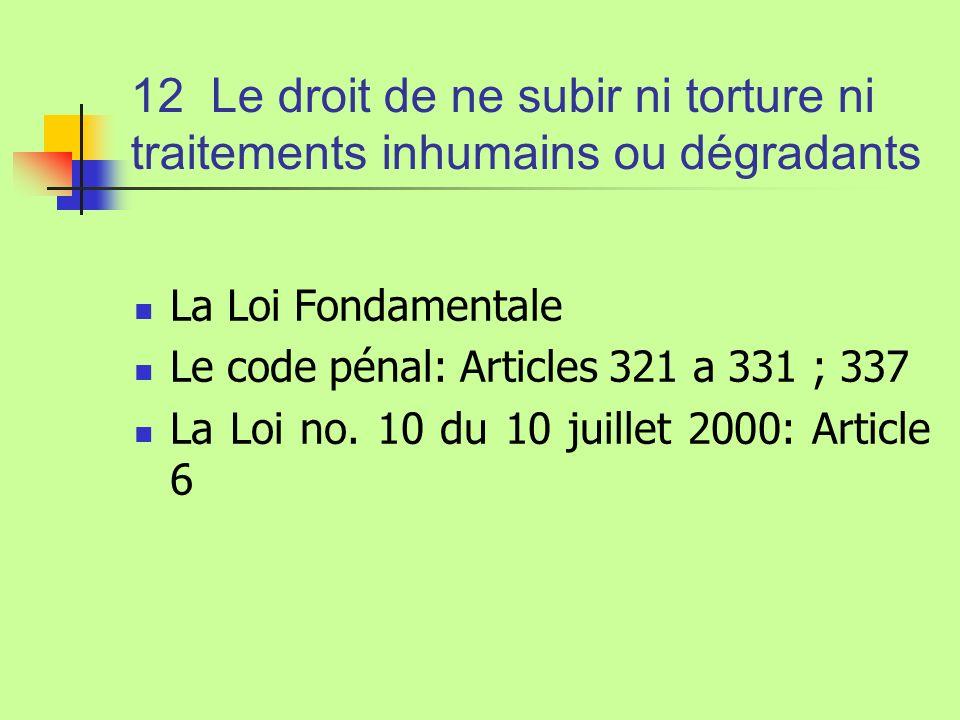 12 Le droit de ne subir ni torture ni traitements inhumains ou dégradants La Loi Fondamentale Le code pénal: Articles 321 a 331 ; 337 La Loi no. 10 du