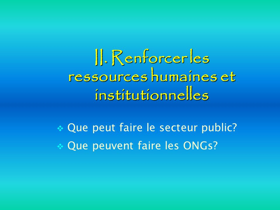 II. Renforcer les ressources humaines et institutionnelles Que peut faire le secteur public? Que peuvent faire les ONGs?