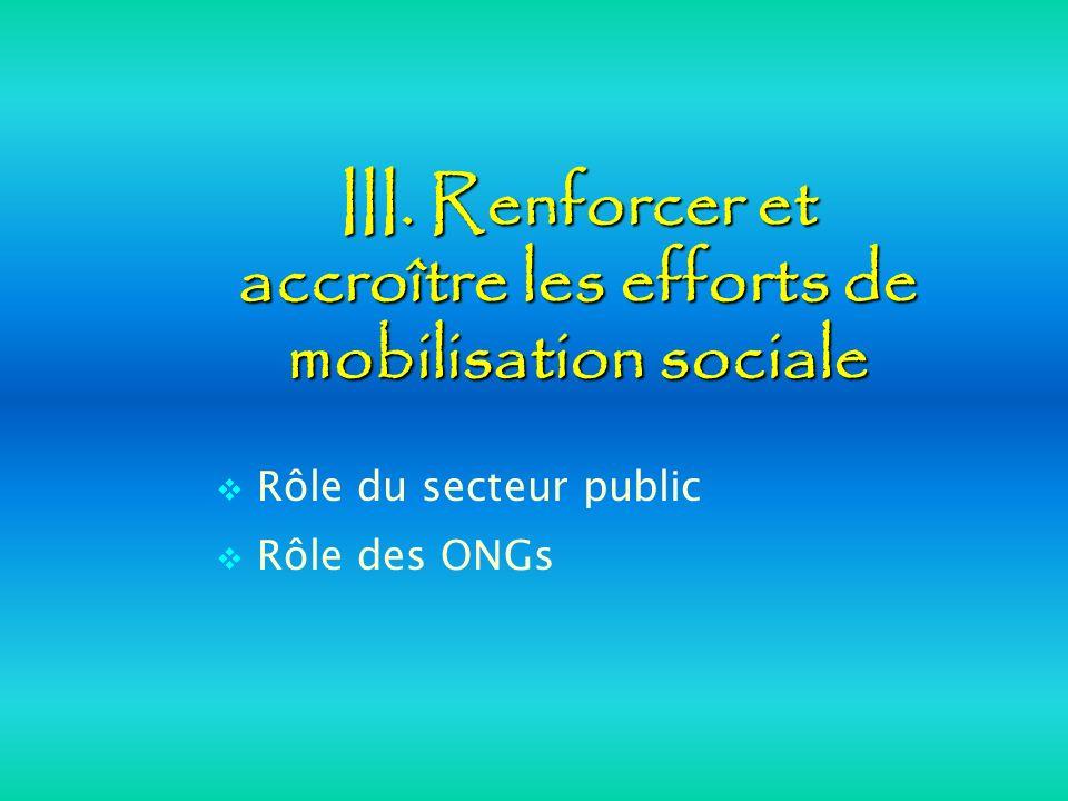 III. Renforcer et accroître les efforts de mobilisation sociale Rôle du secteur public Rôle des ONGs