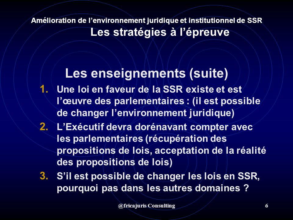 @fricajuris Consulting6 Amélioration de lenvironnement juridique et institutionnel de SSR Les stratégies à lépreuve Les enseignements (suite) 1.