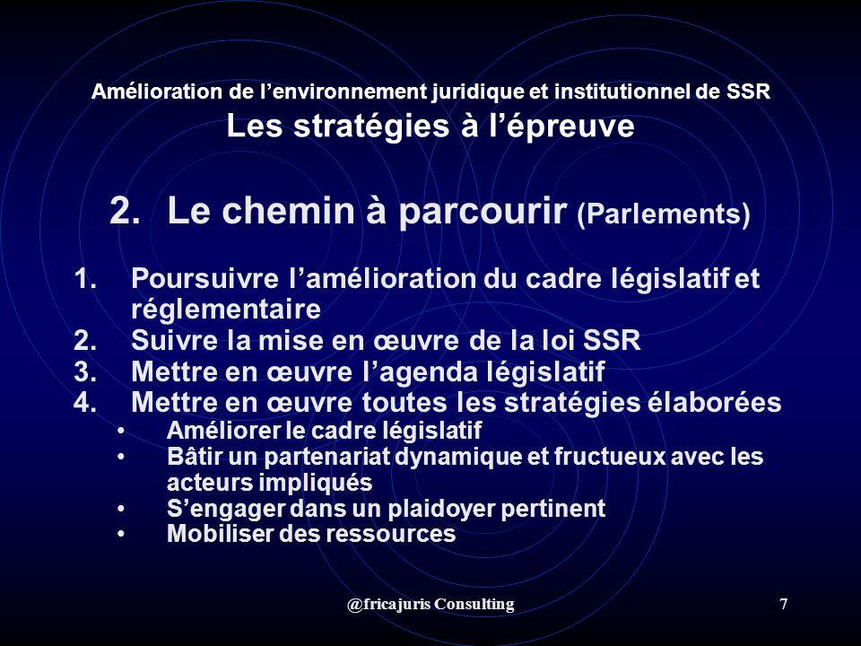 @fricajuris Consulting7 Amélioration de lenvironnement juridique et institutionnel de SSR Les stratégies à lépreuve 2.Le chemin à parcourir (Parlements) 1.Poursuivre lamélioration du cadre législatif et réglementaire 2.Suivre la mise en œuvre de la loi SSR 3.Mettre en œuvre lagenda législatif 4.Mettre en œuvre toutes les stratégies élaborées Améliorer le cadre législatif Bâtir un partenariat dynamique et fructueux avec les acteurs impliqués Sengager dans un plaidoyer pertinent Mobiliser des ressources