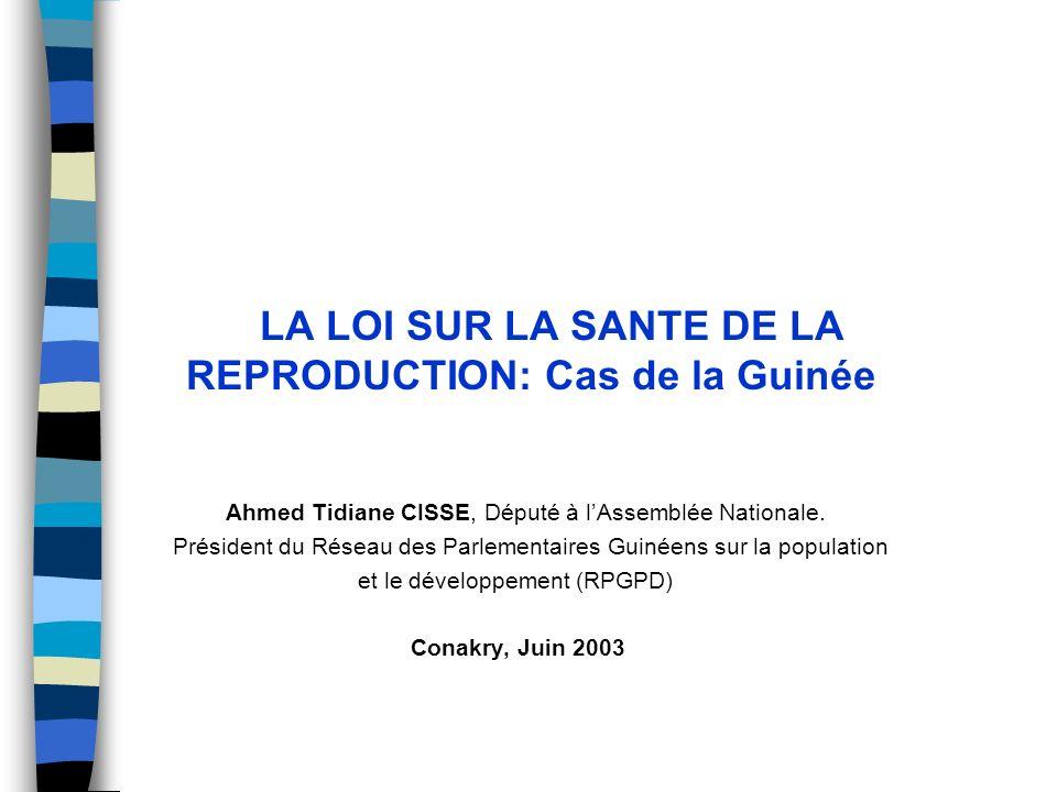 LA LOI SUR LA SANTE DE LA REPRODUCTION: Cas de la Guinée Ahmed Tidiane CISSE, Député à lAssemblée Nationale. Président du Réseau des Parlementaires Gu