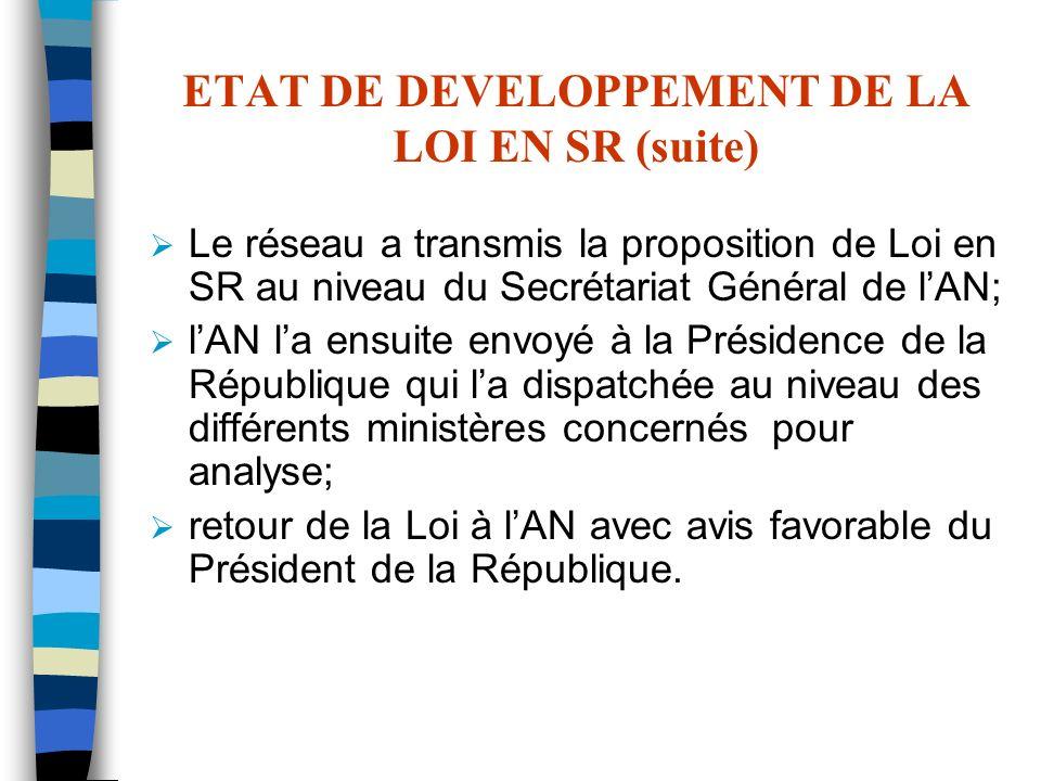 ETAT DE DEVELOPPEMENT DE LA LOI EN SR (suite) Le réseau a transmis la proposition de Loi en SR au niveau du Secrétariat Général de lAN; lAN la ensuite