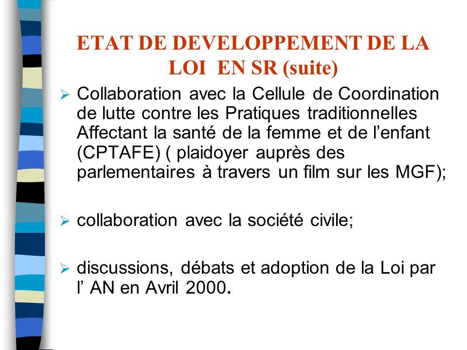 ETAT DE DEVELOPPEMENT DE LA LOI EN SR (suite) Collaboration avec la Cellule de Coordination de lutte contre les Pratiques traditionnelles Affectant la